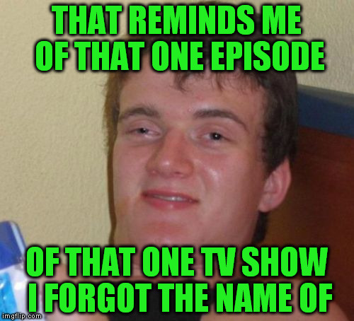 10 Guy Meme | THAT REMINDS ME OF THAT ONE EPISODE OF THAT ONE TV SHOW I FORGOT THE NAME OF | image tagged in memes,10 guy | made w/ Imgflip meme maker