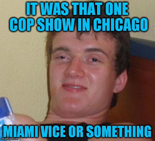 10 Guy Meme | IT WAS THAT ONE COP SHOW IN CHICAGO MIAMI VICE OR SOMETHING | image tagged in memes,10 guy | made w/ Imgflip meme maker