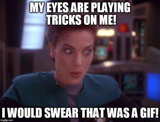 MY EYES ARE PLAYING TRICKS ON ME! I WOULD SWEAR THAT WAS A GIF! | image tagged in jadzia dex impressed | made w/ Imgflip meme maker