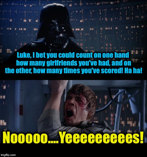 Star Wars Luke is a Loser Yes | Luke, I bet you could count on one hand how many girlfriends you've had, and on the other, how many times you've scored! Ha ha! Nooooo....Ye | image tagged in memes,star wars no,evilmandoevil,funny | made w/ Imgflip meme maker