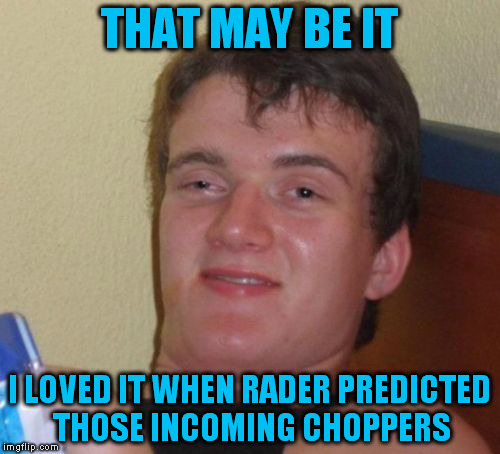 10 Guy Meme | THAT MAY BE IT I LOVED IT WHEN RADER PREDICTED THOSE INCOMING CHOPPERS | image tagged in memes,10 guy | made w/ Imgflip meme maker
