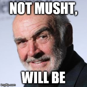 Sean Connery Head Shot | NOT MUSHT, WILL BE | image tagged in sean connery head shot | made w/ Imgflip meme maker