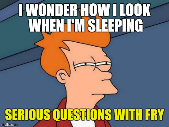 Futurama Fry Meme | I WONDER HOW I LOOK WHEN I'M SLEEPING SERIOUS QUESTIONS WITH FRY | image tagged in memes,futurama fry | made w/ Imgflip meme maker