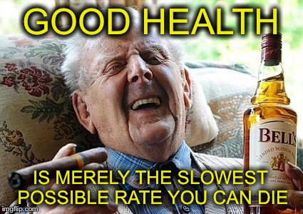 He's faster than you think | GOOD HEALTH IS MERELY THE SLOWEST POSSIBLE RATE YOU CAN DIE | image tagged in old man drinking and smoking,funny memes | made w/ Imgflip meme maker