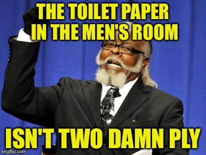 Too Damn High Meme | THE TOILET PAPER IN THE MEN'S ROOM ISN'T TWO DAMN PLY | image tagged in memes,too damn high | made w/ Imgflip meme maker