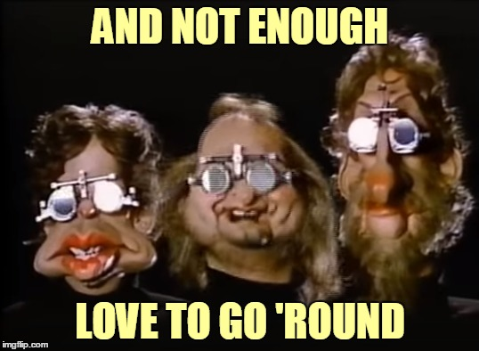 AND NOT ENOUGH LOVE TO GO 'ROUND | made w/ Imgflip meme maker