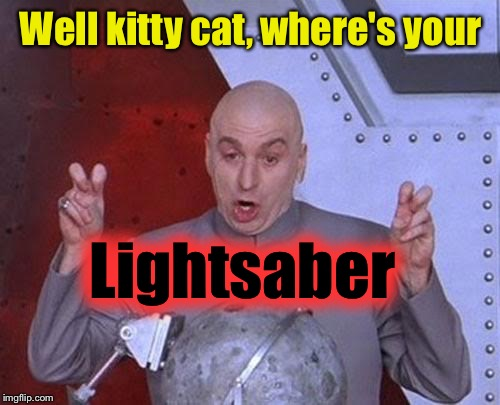 Dr Evil Laser Meme | Well kitty cat, where's your Lightsaber | image tagged in memes,dr evil laser | made w/ Imgflip meme maker