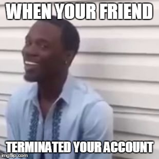 Why you always lying |  WHEN YOUR FRIEND; TERMINATED YOUR ACCOUNT | image tagged in why you always lying | made w/ Imgflip meme maker