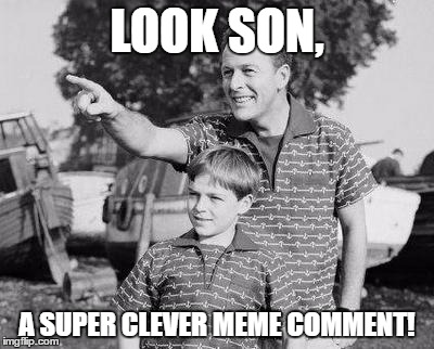 LOOK SON, A SUPER CLEVER MEME COMMENT! | made w/ Imgflip meme maker