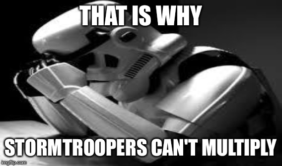 THAT IS WHY STORMTROOPERS CAN'T MULTIPLY | made w/ Imgflip meme maker