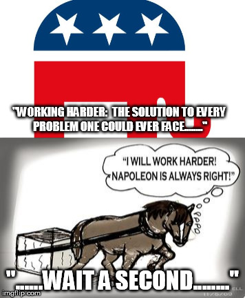 """WORKING HARDER:  THE SOLUTION TO EVERY PROBLEM ONE COULD EVER FACE........"" ""......WAIT A SECOND........"" 
