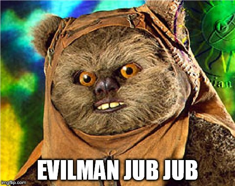 Angry Ewok | EVILMAN JUB JUB | image tagged in angry ewok | made w/ Imgflip meme maker