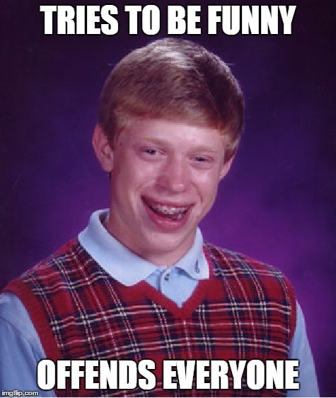 Bad Luck Brian Meme | TRIES TO BE FUNNY OFFENDS EVERYONE | image tagged in memes,bad luck brian | made w/ Imgflip meme maker
