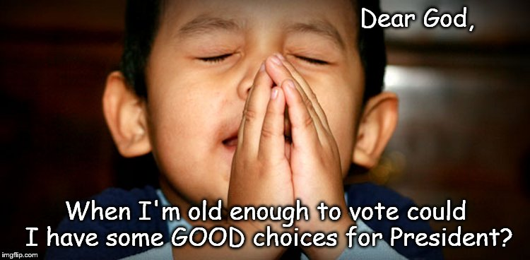 Dear God | Dear God, When I'm old enough to vote could I have some GOOD choices for President? | image tagged in dear god | made w/ Imgflip meme maker
