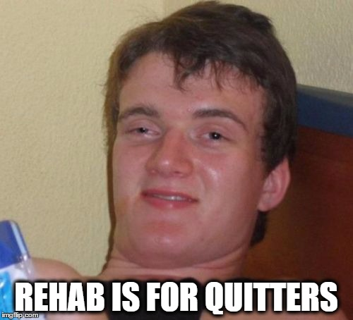 10 Guy Meme | REHAB IS FOR QUITTERS | image tagged in memes,10 guy | made w/ Imgflip meme maker