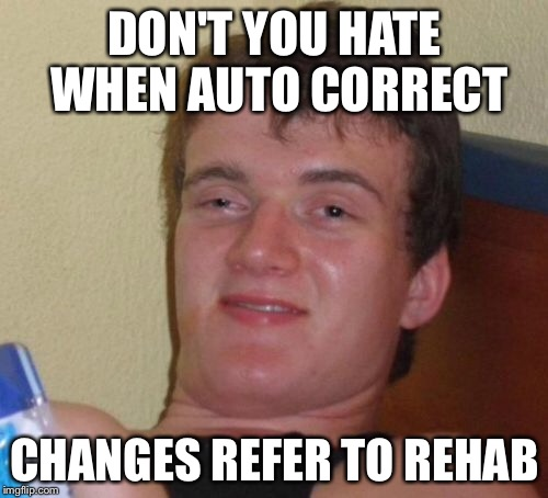 10 Guy Meme | DON'T YOU HATE WHEN AUTO CORRECT CHANGES REFER TO REHAB | image tagged in memes,10 guy | made w/ Imgflip meme maker