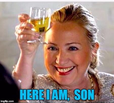 clinton toast | HERE I AM,  SON | image tagged in clinton toast | made w/ Imgflip meme maker