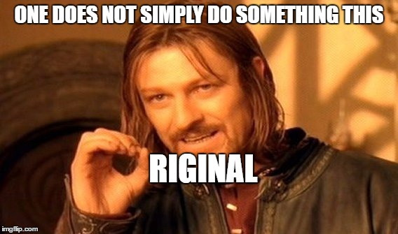 One Does Not Simply Meme | ONE DOES NOT SIMPLY DO SOMETHING THIS RIGINAL | image tagged in memes,one does not simply | made w/ Imgflip meme maker