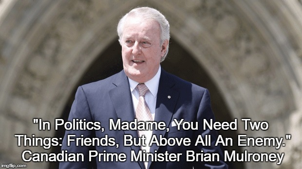 """In Politics, Madame, You Need Two Things: Friends, But Above All An Enemy."" Canadian Prime Minister Brian Mulroney 
