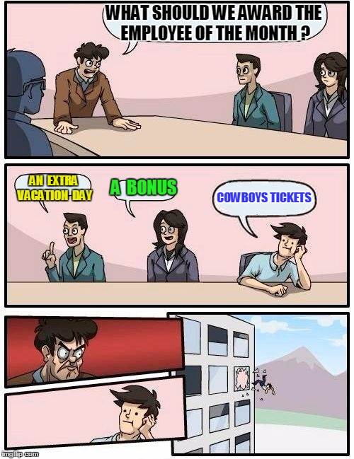 Boardroom Meeting Suggestion Meme | WHAT SHOULD WE AWARD THE EMPLOYEE OF THE MONTH ? AN  EXTRA VACATION  DAY A  BONUS COWBOYS TICKETS | image tagged in memes,boardroom meeting suggestion | made w/ Imgflip meme maker