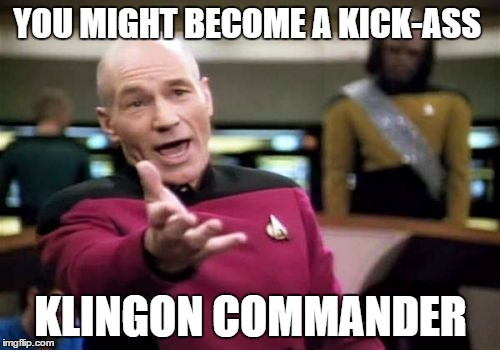 Picard Wtf Meme | YOU MIGHT BECOME A KICK-ASS KLINGON COMMANDER | image tagged in memes,picard wtf | made w/ Imgflip meme maker