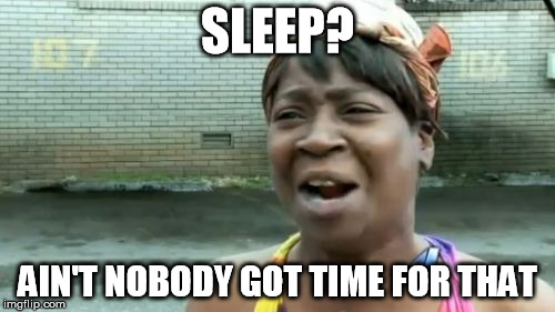 When you're up all night doing school work | SLEEP? AIN'T NOBODY GOT TIME FOR THAT | image tagged in memes,aint nobody got time for that | made w/ Imgflip meme maker