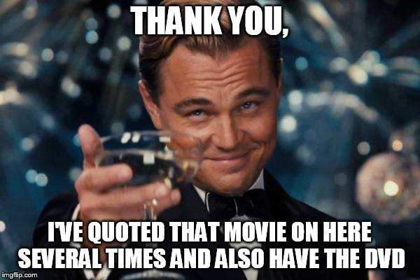 Leonardo Dicaprio Cheers Meme | THANK YOU, I'VE QUOTED THAT MOVIE ON HERE SEVERAL TIMES AND ALSO HAVE THE DVD | image tagged in memes,leonardo dicaprio cheers | made w/ Imgflip meme maker