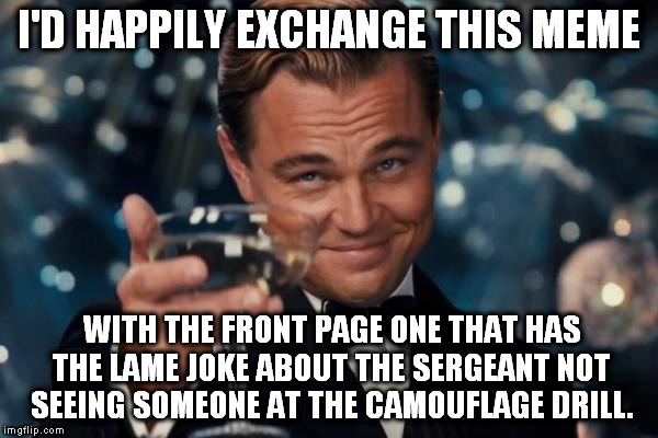 Leonardo Dicaprio Cheers Meme | I'D HAPPILY EXCHANGE THIS MEME WITH THE FRONT PAGE ONE THAT HAS THE LAME JOKE ABOUT THE SERGEANT NOT SEEING SOMEONE AT THE CAMOUFLAGE DRILL. | image tagged in memes,leonardo dicaprio cheers | made w/ Imgflip meme maker