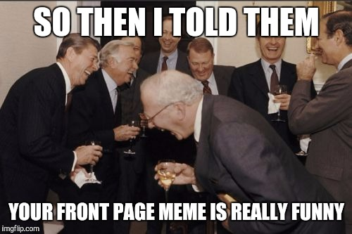 Laughing Men In Suits Meme | SO THEN I TOLD THEM YOUR FRONT PAGE MEME IS REALLY FUNNY | image tagged in memes,laughing men in suits | made w/ Imgflip meme maker