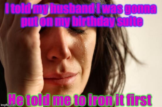 If only skins can be like clothing. | I told my husband I was gonna put on my birthday suite He told me to iron it first | image tagged in memes,first world problems,wrinkles,funny,clothing | made w/ Imgflip meme maker