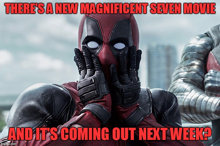 A New Magnificent Seven Movie? |  THERE'S A NEW MAGNIFICENT SEVEN MOVIE; AND IT'S COMING OUT NEXT WEEK? | image tagged in deadpool - gasp,sign me up,the magnificent seven,let's go to the theater,but there's idiots there | made w/ Imgflip meme maker