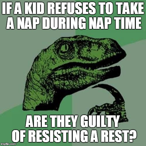 Refusing Nap Time | IF A KID REFUSES TO TAKE A NAP DURING NAP TIME ARE THEY GUILTY OF RESISTING A REST? | image tagged in memes,philosoraptor,nap time,resistance,burning a meme,i've got nothing left in the tank | made w/ Imgflip meme maker