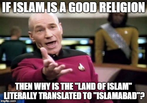 "Picard Wtf | IF ISLAM IS A GOOD RELIGION THEN WHY IS THE ""LAND OF ISLAM"" LITERALLY TRANSLATED TO ""ISLAMABAD""? 