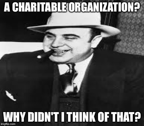 A CHARITABLE ORGANIZATION? WHY DIDN'T I THINK OF THAT? | made w/ Imgflip meme maker