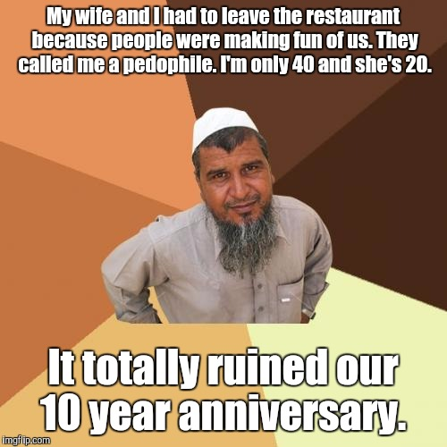 Ordinary Muslim Man Meme | My wife and I had to leave the restaurant because people were making fun of us. They called me a pedophile. I'm only 40 and she's 20. It tot | image tagged in memes,ordinary muslim man | made w/ Imgflip meme maker