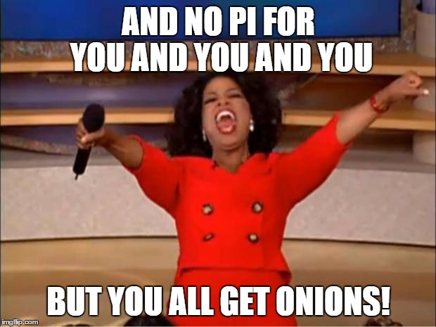 Oprah You Get A Meme | AND NO PI FOR YOU AND YOU AND YOU BUT YOU ALL GET ONIONS! | image tagged in memes,oprah you get a | made w/ Imgflip meme maker