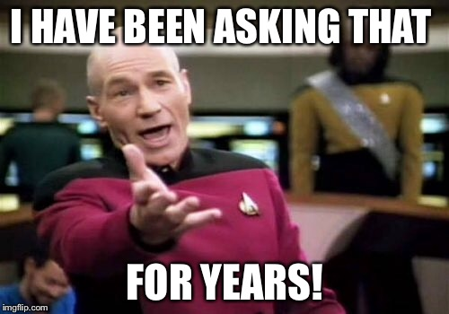 Picard Wtf Meme | I HAVE BEEN ASKING THAT FOR YEARS! | image tagged in memes,picard wtf | made w/ Imgflip meme maker
