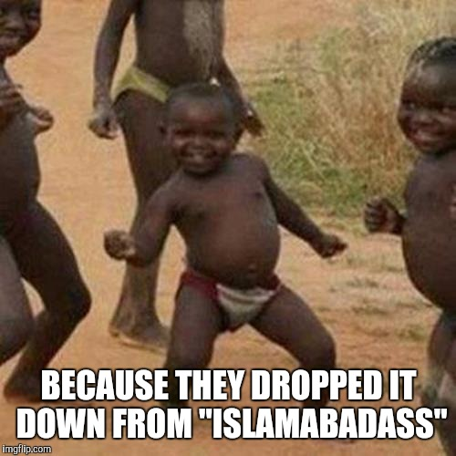 "Third World Success Kid Meme | BECAUSE THEY DROPPED IT DOWN FROM ""ISLAMABADASS"" 