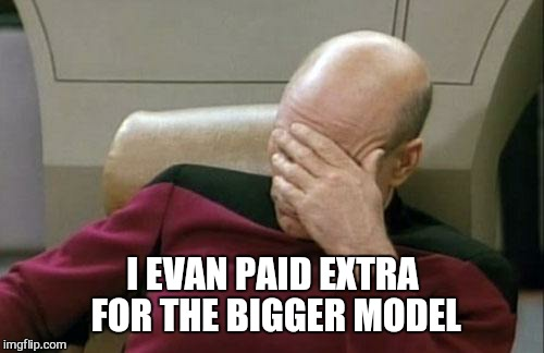 Captain Picard Facepalm Meme | I EVAN PAID EXTRA FOR THE BIGGER MODEL | image tagged in memes,captain picard facepalm | made w/ Imgflip meme maker
