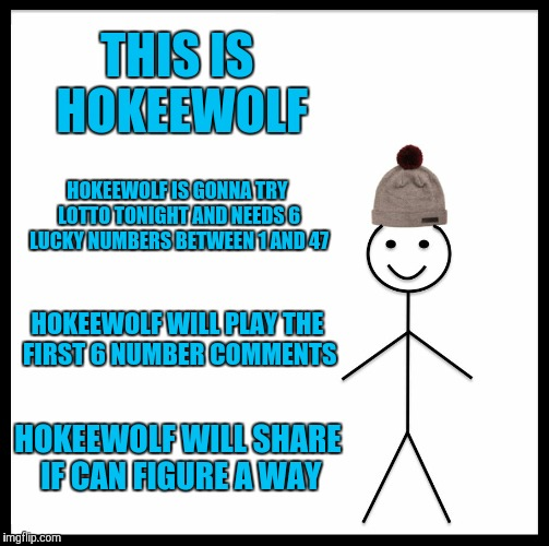 Be Like Bill Meme | THIS IS HOKEEWOLF HOKEEWOLF IS GONNA TRY LOTTO TONIGHT AND NEEDS 6 LUCKY NUMBERS BETWEEN 1 AND 47 HOKEEWOLF WILL PLAY THE FIRST 6 NUMBER COM | image tagged in memes,be like bill | made w/ Imgflip meme maker