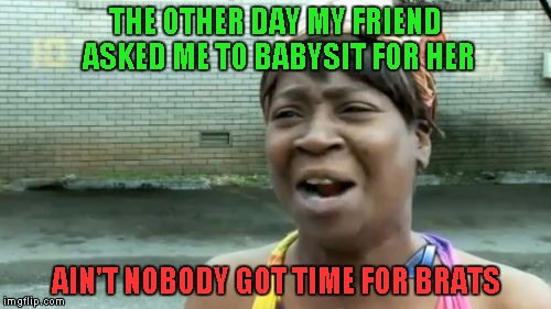 Aint Nobody Got Time For That Meme | THE OTHER DAY MY FRIEND ASKED ME TO BABYSIT FOR HER AIN'T NOBODY GOT TIME FOR BRATS | image tagged in memes,aint nobody got time for that,babysitting | made w/ Imgflip meme maker