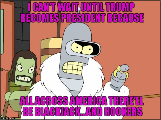 Not like there isn't already, but it'll be all Trump and legal-like... I see more casinos in the future too... | I CAN'T WAIT UNTIL TRUMP BECOMES PRESIDENT BECAUSE ALL ACROSS AMERICA THERE'LL BE BLACKJACK...AND HOOKERS | image tagged in memes,bender,trump,funny | made w/ Imgflip meme maker