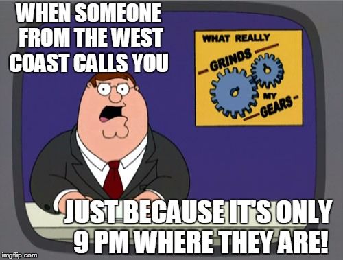 This ever happen to you?? | WHEN SOMEONE FROM THE WEST COAST CALLS YOU JUST BECAUSE IT'S ONLY 9 PM WHERE THEY ARE! | image tagged in memes,peter griffin news | made w/ Imgflip meme maker