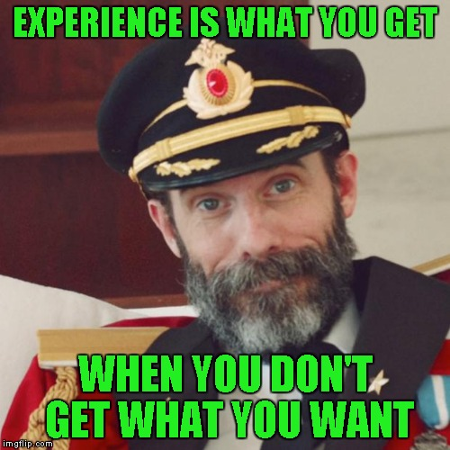 I think everybody knows that... |  EXPERIENCE IS WHAT YOU GET; WHEN YOU DON'T GET WHAT YOU WANT | image tagged in captain obvious,memes,that's life | made w/ Imgflip meme maker