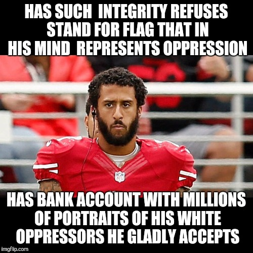 HAS SUCH  INTEGRITY REFUSES STAND FOR FLAG THAT IN HIS MIND  REPRESENTS OPPRESSION; HAS BANK ACCOUNT WITH MILLIONS OF PORTRAITS OF HIS WHITE OPPRESSORS HE GLADLY ACCEPTS | image tagged in colin kaepernick | made w/ Imgflip meme maker