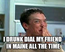 I DRUNK DIAL MY FRIEND IN MAINE ALL THE TIME | made w/ Imgflip meme maker