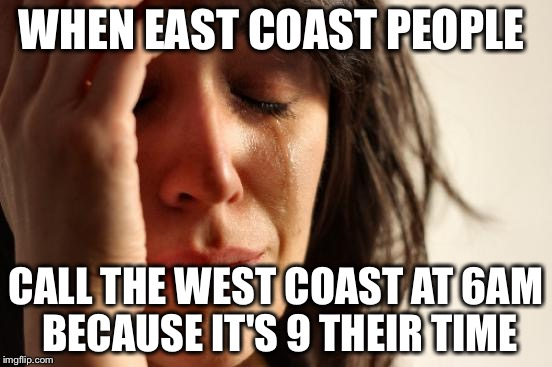 First World Problems Meme | WHEN EAST COAST PEOPLE CALL THE WEST COAST AT 6AM BECAUSE IT'S 9 THEIR TIME | image tagged in memes,first world problems | made w/ Imgflip meme maker