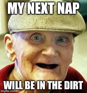 MY NEXT NAP WILL BE IN THE DIRT | made w/ Imgflip meme maker