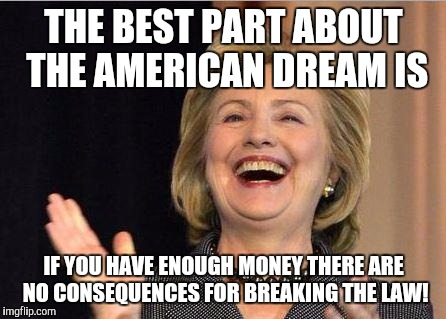 Hillary Clinton laughing | THE BEST PART ABOUT THE AMERICAN DREAM IS IF YOU HAVE ENOUGH MONEY THERE ARE NO CONSEQUENCES FOR BREAKING THE LAW! | image tagged in hillary clinton laughing | made w/ Imgflip meme maker
