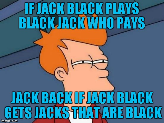 Futurama Fry Meme | IF JACK BLACK PLAYS BLACK JACK WHO PAYS JACK BACK IF JACK BLACK GETS JACKS THAT ARE BLACK | image tagged in memes,futurama fry | made w/ Imgflip meme maker